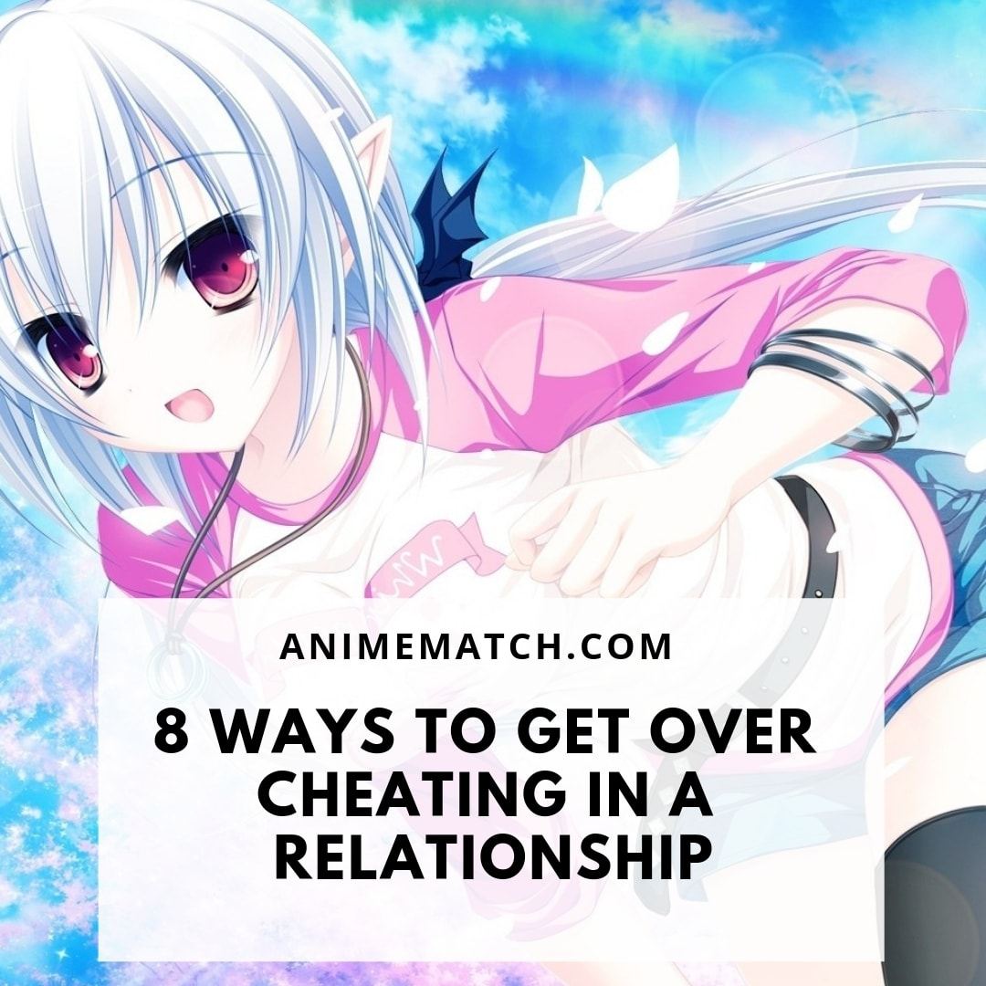 8 Ways To Get Over Cheating In A Relationship - AnimeMatch com